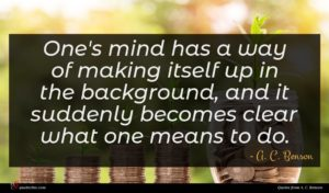 A. C. Benson quote : One's mind has a ...