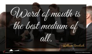 William Bernbach quote : Word of mouth is ...