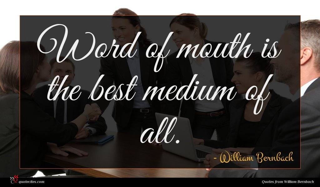 Word of mouth is the best medium of all.