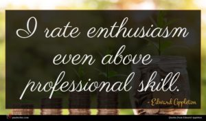 Edward Appleton quote : I rate enthusiasm even ...