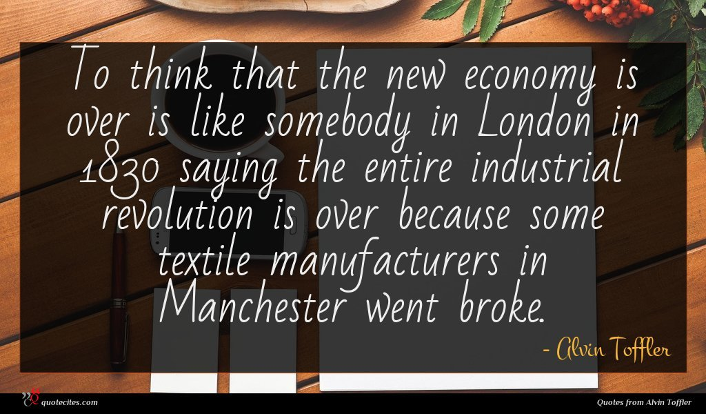 To think that the new economy is over is like somebody in London in 1830 saying the entire industrial revolution is over because some textile manufacturers in Manchester went broke.