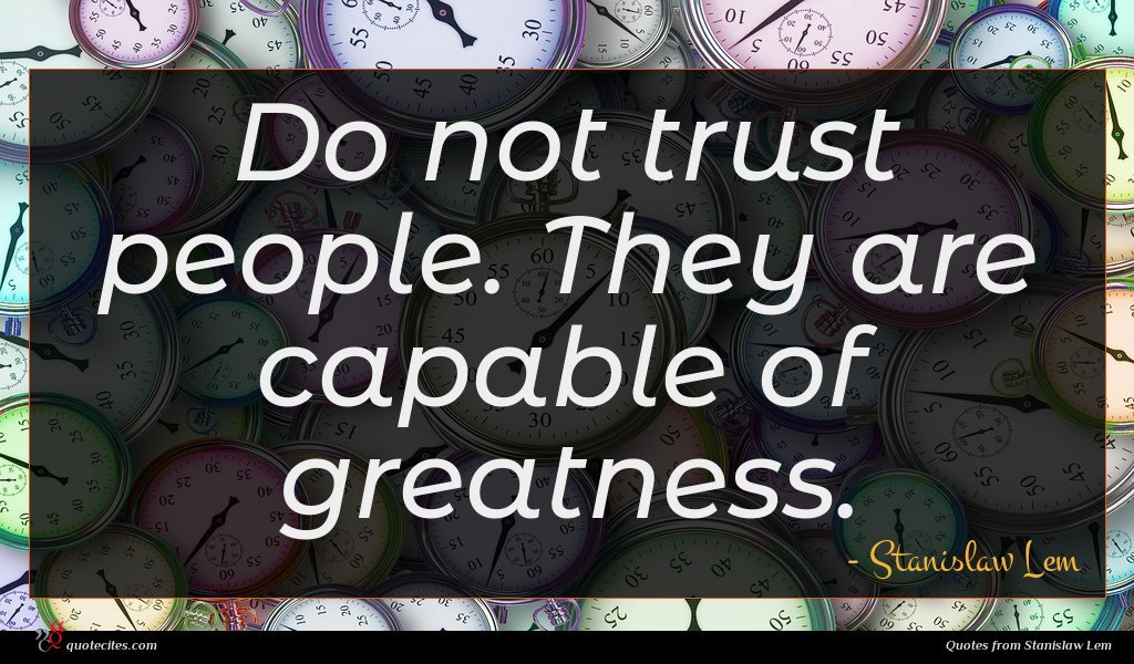 Do not trust people. They are capable of greatness.