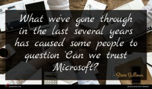 Steve Ballmer quote : What we've gone through ...