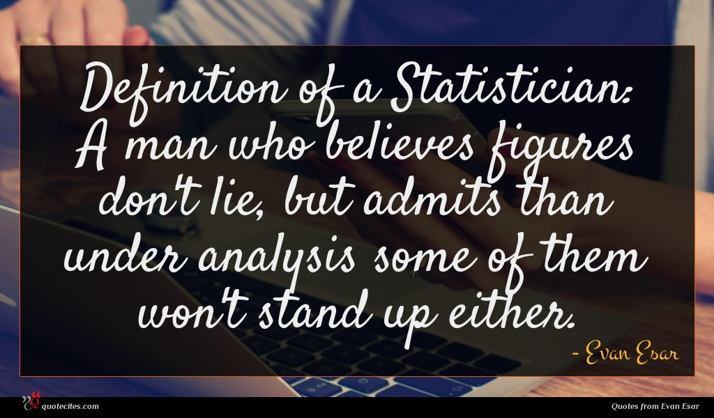 Definition of a Statistician: A man who believes figures don't lie, but admits than under analysis some of them won't stand up either.