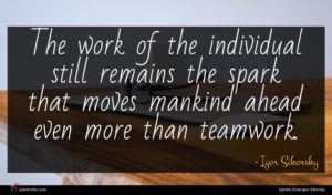 Igor Sikorsky quote : The work of the ...