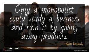 Scott McNealy quote : Only a monopolist could ...
