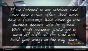 Ray Bradbury quote : If we listened to ...