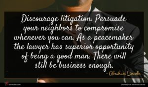 Abraham Lincoln quote : Discourage litigation Persuade your ...