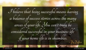 Zig Ziglar quote : I believe that being ...