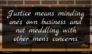 Plato quote : Justice means minding one's ...