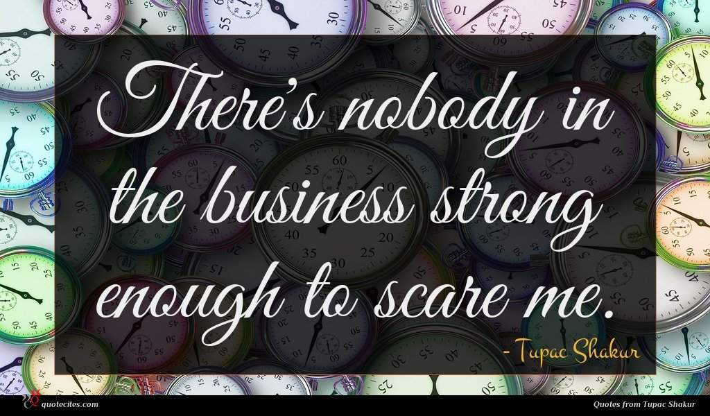 There's nobody in the business strong enough to scare me.