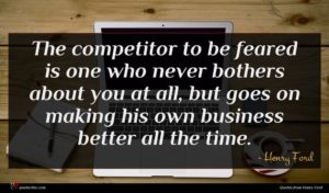 Henry Ford quote : The competitor to be ...