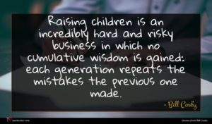 Bill Cosby quote : Raising children is an ...