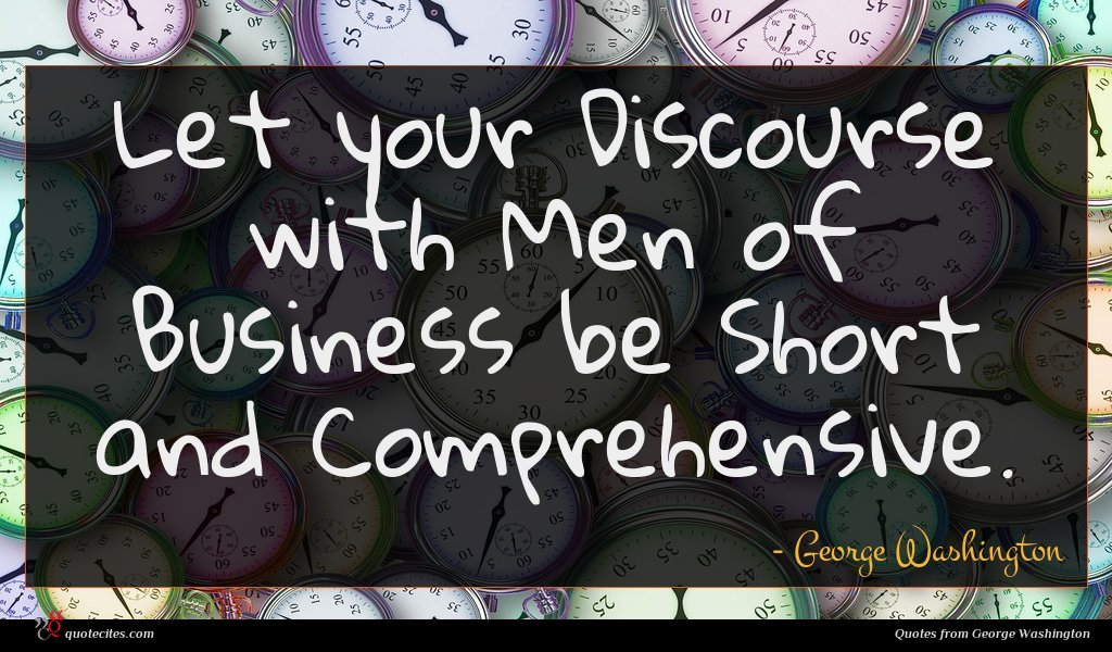 Let your Discourse with Men of Business be Short and Comprehensive.