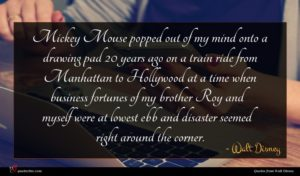Walt Disney quote : Mickey Mouse popped out ...