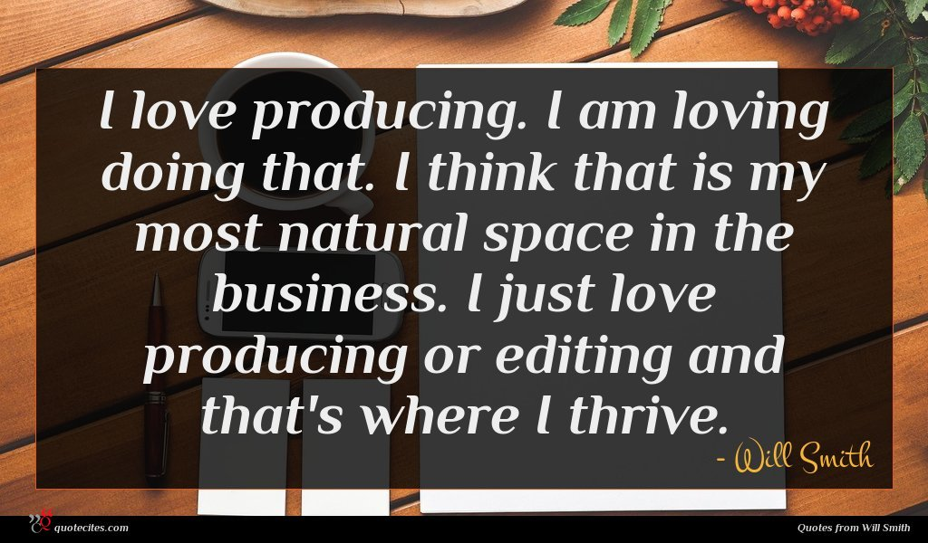 I love producing. I am loving doing that. I think that is my most natural space in the business. I just love producing or editing and that's where I thrive.