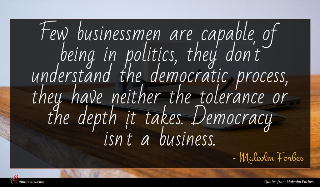 Few businessmen are capable of being in politics, they don't understand the democratic process, they have neither the tolerance or the depth it takes. Democracy isn't a business.