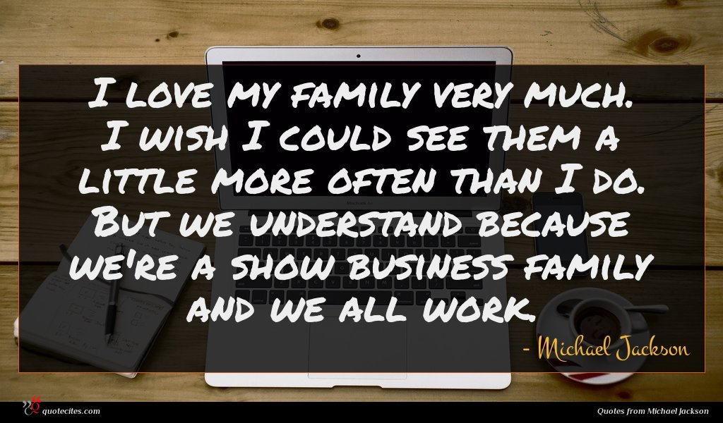 I love my family very much. I wish I could see them a little more often than I do. But we understand because we're a show business family and we all work.