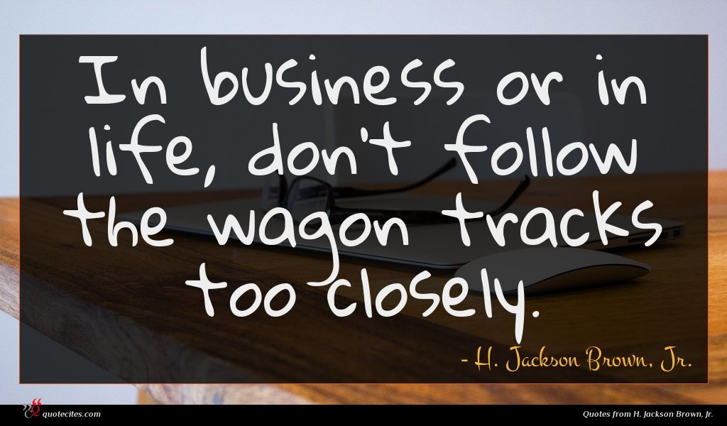 In business or in life, don't follow the wagon tracks too closely.