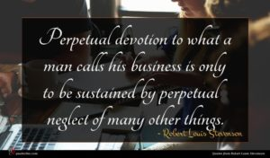 Robert Louis Stevenson quote : Perpetual devotion to what ...