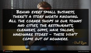 Paul Ryan quote : Behind every small business ...