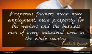 Franklin D. Roosevelt quote : Prosperous farmers mean more ...