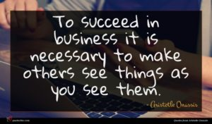Aristotle Onassis quote : To succeed in business ...