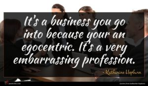Katharine Hepburn quote : It's a business you ...