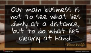 Thomas Carlyle quote : Our main business is ...