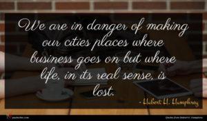 Hubert H. Humphrey quote : We are in danger ...