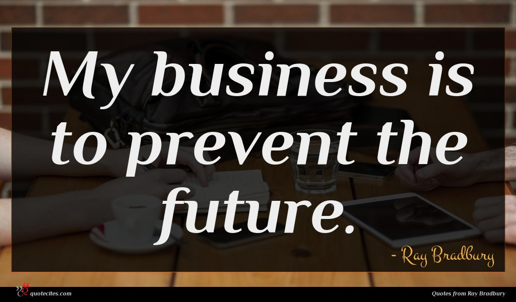 My business is to prevent the future.