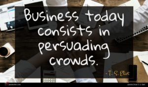 T. S. Eliot quote : Business today consists in ...