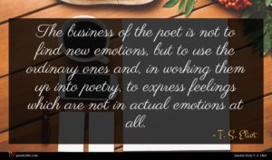 T. S. Eliot quote : The business of the ...