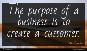 Peter Drucker quote : The purpose of a ...