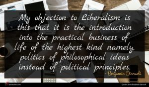 Benjamin Disraeli quote : My objection to Liberalism ...