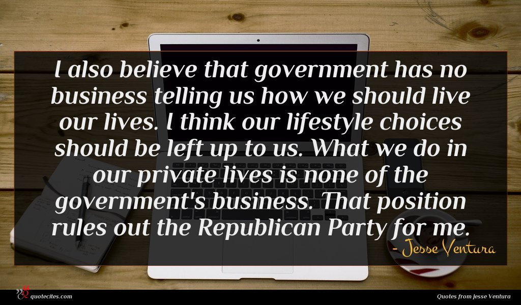 I also believe that government has no business telling us how we should live our lives. I think our lifestyle choices should be left up to us. What we do in our private lives is none of the government's business. That position rules out the Republican Party for me.