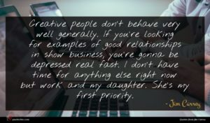 Jim Carrey quote : Creative people don't behave ...