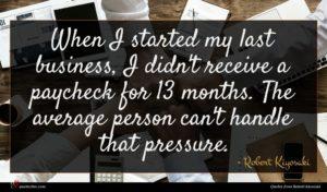 Robert Kiyosaki quote : When I started my ...