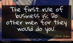 Charles Dickens quote : The first rule of ...