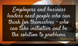 Stephen Covey quote : Employers and business leaders ...