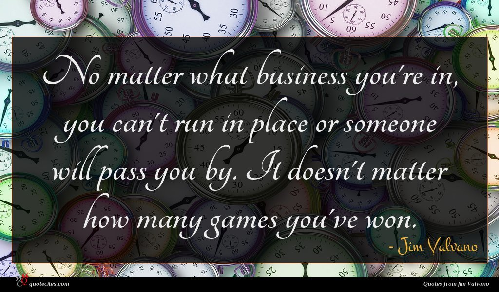 No matter what business you're in, you can't run in place or someone will pass you by. It doesn't matter how many games you've won.