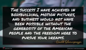 Arnold Schwarzenegger quote : The success I have ...