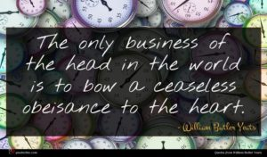 William Butler Yeats quote : The only business of ...