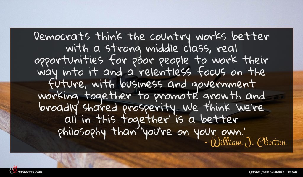 Democrats think the country works better with a strong middle class, real opportunities for poor people to work their way into it and a relentless focus on the future, with business and government working together to promote growth and broadly shared prosperity. We think 'we're all in this together' is a better philosophy than 'you're on your own.'