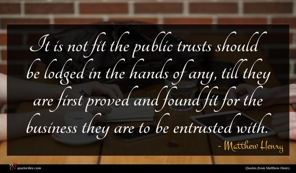 It is not fit the public trusts should be lodged in the hands of any, till they are first proved and found fit for the business they are to be entrusted with.