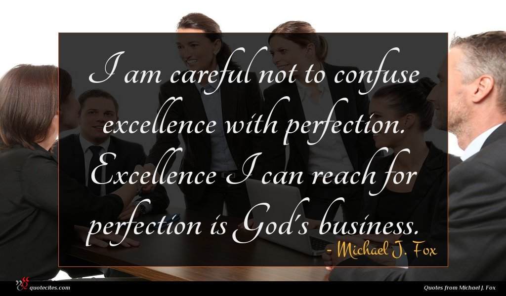 I am careful not to confuse excellence with perfection. Excellence I can reach for perfection is God's business.