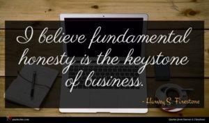 Harvey S. Firestone quote : I believe fundamental honesty ...