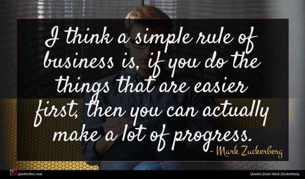 I think a simple rule of business is, if you do the things that are easier first, then you can actually make a lot of progress.