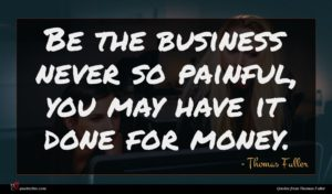 Thomas Fuller quote : Be the business never ...