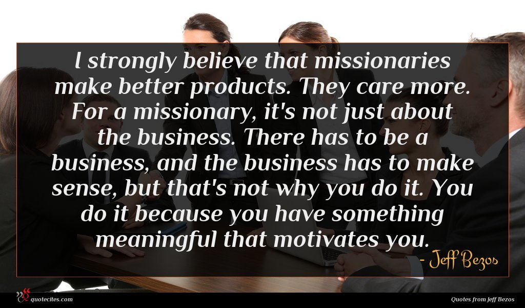 I strongly believe that missionaries make better products. They care more. For a missionary, it's not just about the business. There has to be a business, and the business has to make sense, but that's not why you do it. You do it because you have something meaningful that motivates you.